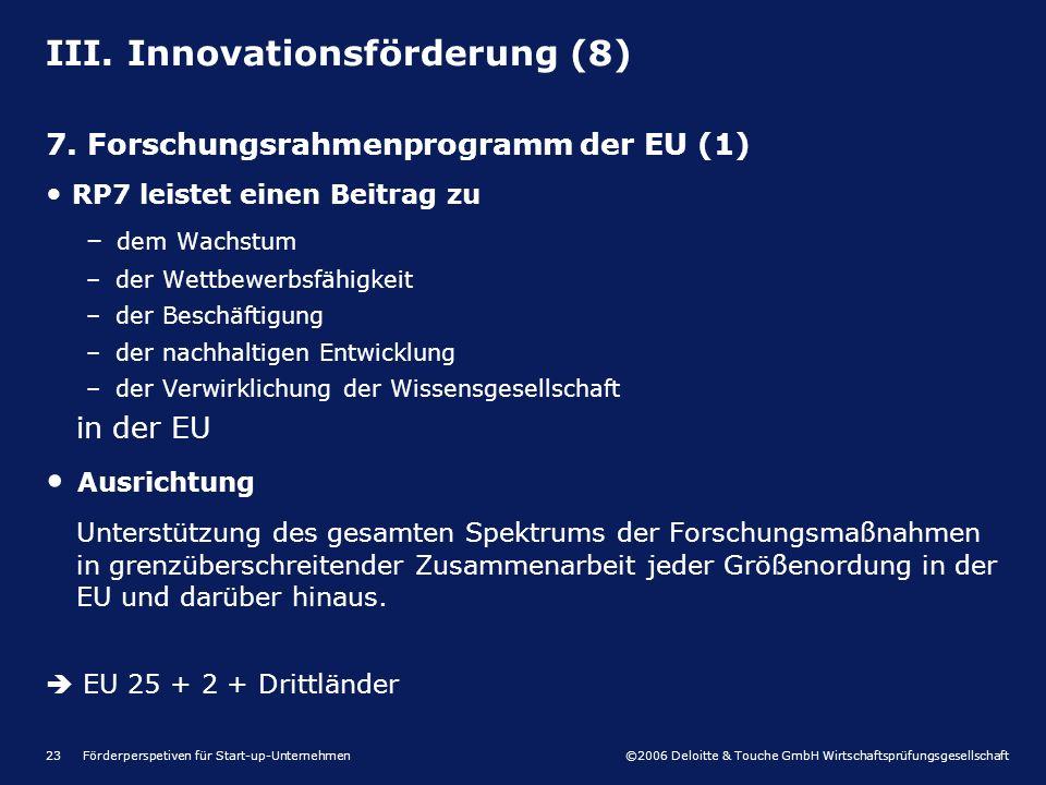 ©2006 Deloitte & Touche GmbH Wirtschaftsprüfungsgesellschaft Förderperspetiven für Start-up-Unternehmen23 III. Innovationsförderung (8) 7. Forschungsr