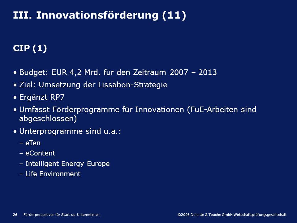 ©2006 Deloitte & Touche GmbH Wirtschaftsprüfungsgesellschaft Förderperspetiven für Start-up-Unternehmen26 III. Innovationsförderung (11) CIP (1) Budge