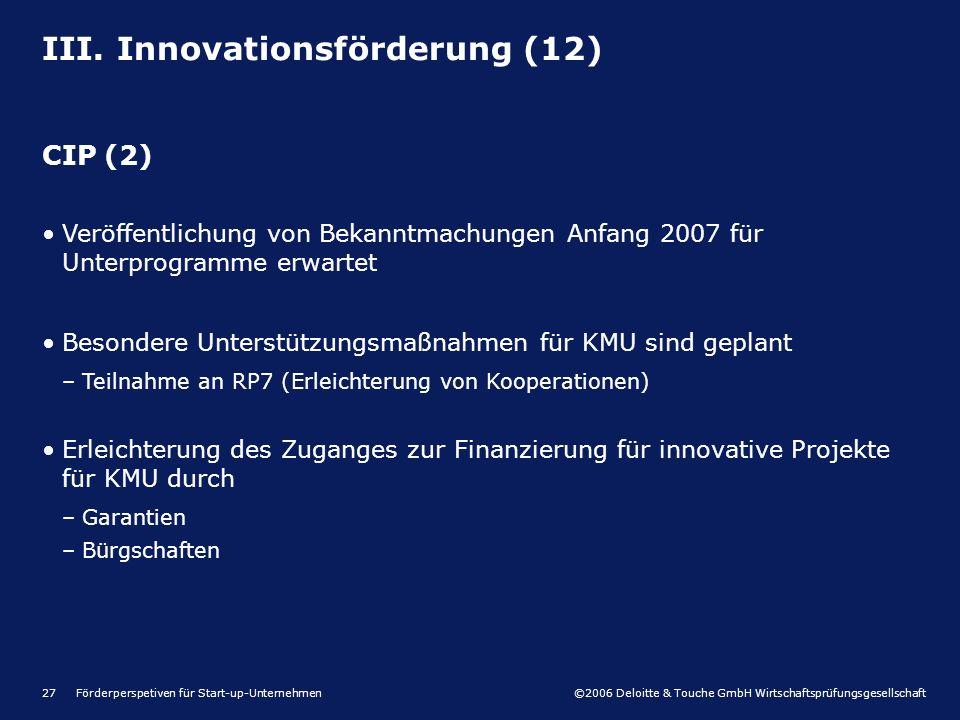 ©2006 Deloitte & Touche GmbH Wirtschaftsprüfungsgesellschaft Förderperspetiven für Start-up-Unternehmen27 III. Innovationsförderung (12) CIP (2) Veröf