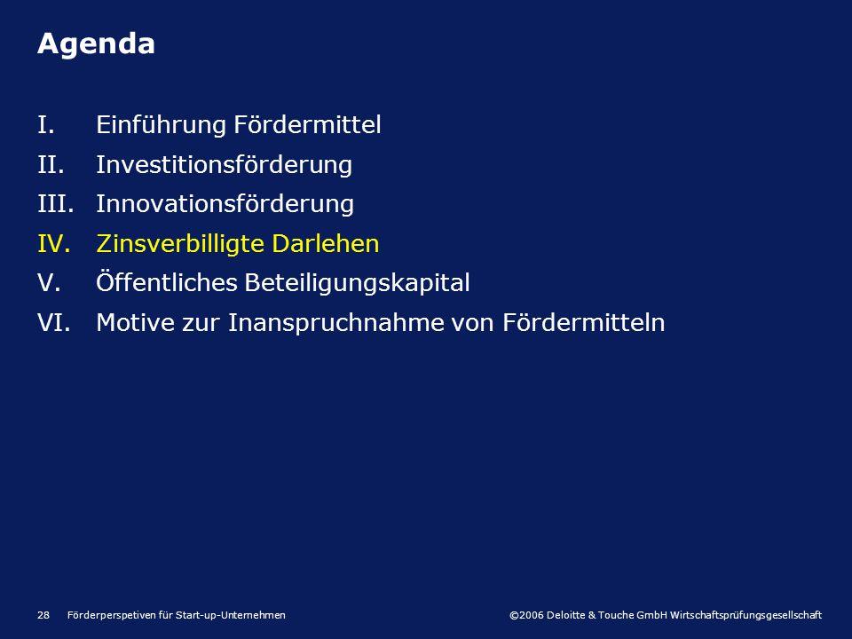 ©2006 Deloitte & Touche GmbH Wirtschaftsprüfungsgesellschaft Förderperspetiven für Start-up-Unternehmen28 I.Einführung Fördermittel II.Investitionsförderung III.Innovationsförderung IV.Zinsverbilligte Darlehen V.