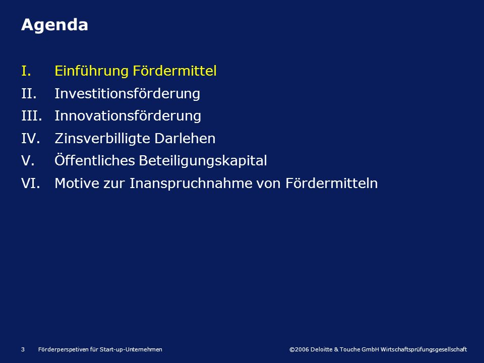 ©2006 Deloitte & Touche GmbH Wirtschaftsprüfungsgesellschaft Förderperspetiven für Start-up-Unternehmen3 I.Einführung Fördermittel II.Investitionsförderung III.Innovationsförderung IV.Zinsverbilligte Darlehen V.