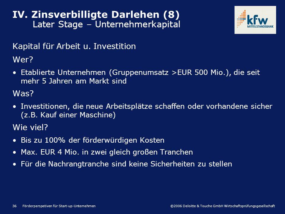 ©2006 Deloitte & Touche GmbH Wirtschaftsprüfungsgesellschaft Förderperspetiven für Start-up-Unternehmen36 Kapital für Arbeit u. Investition Wer? Etabl