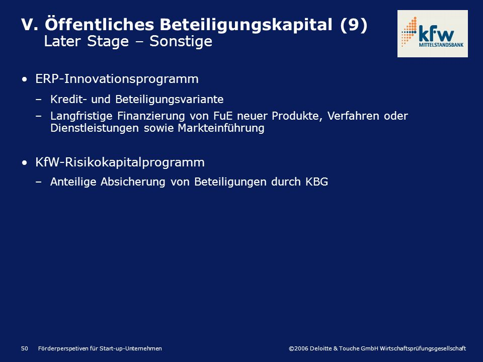 ©2006 Deloitte & Touche GmbH Wirtschaftsprüfungsgesellschaft Förderperspetiven für Start-up-Unternehmen50 V. Öffentliches Beteiligungskapital (9) Late