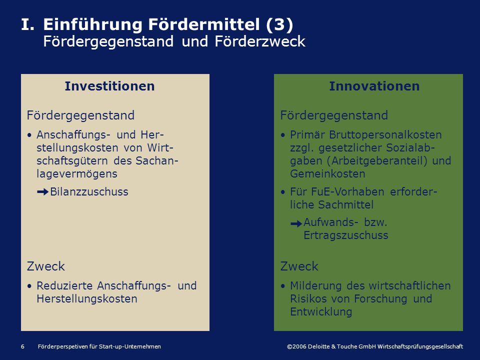 ©2006 Deloitte & Touche GmbH Wirtschaftsprüfungsgesellschaft Förderperspetiven für Start-up-Unternehmen6 I.Einführung Fördermittel (3) Fördergegenstan