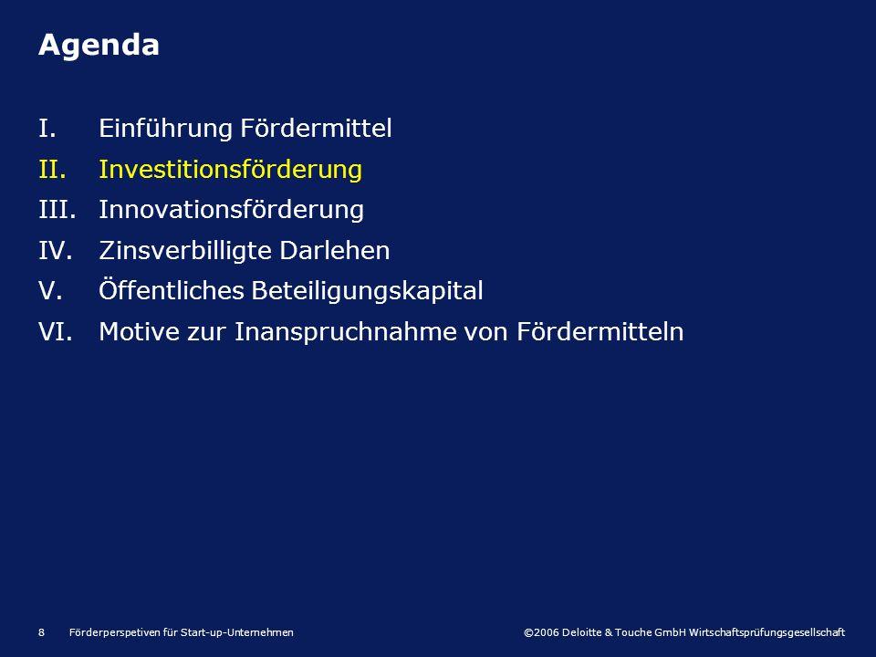 ©2006 Deloitte & Touche GmbH Wirtschaftsprüfungsgesellschaft Förderperspetiven für Start-up-Unternehmen8 I.Einführung Fördermittel II.Investitionsförderung III.Innovationsförderung IV.Zinsverbilligte Darlehen V.