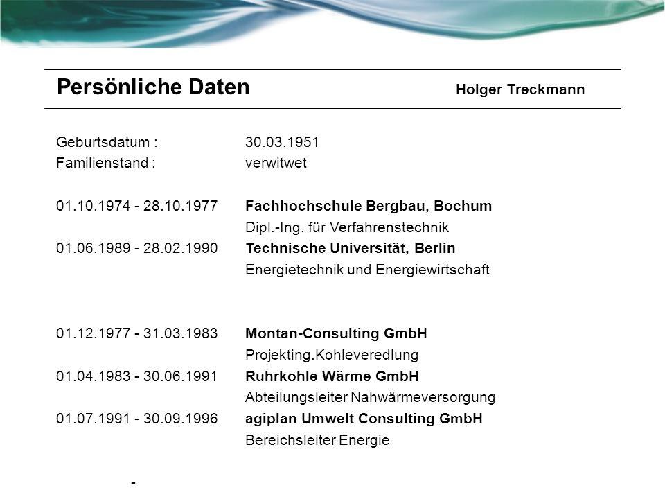 Persönliche Daten Holger Treckmann Geburtsdatum : Familienstand : 01.10.1974 - 28.10.1977 01.06.1989 - 28.02.1990 01.12.1977 - 31.03.1983 01.04.1983 - 30.06.1991 01.07.1991 - 30.09.1996 - 30.03.1951 verwitwet Fachhochschule Bergbau, Bochum Dipl.-Ing.