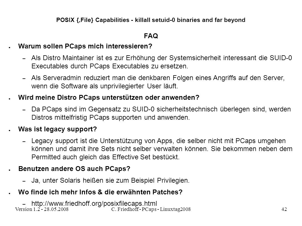 Version 1.2 - 28.05.2008C. Friedhoff - PCaps - Linuxtag200842 POSIX {,File} Capabilities - killall setuid-0 binaries and far beyond FAQ ● Warum sollen