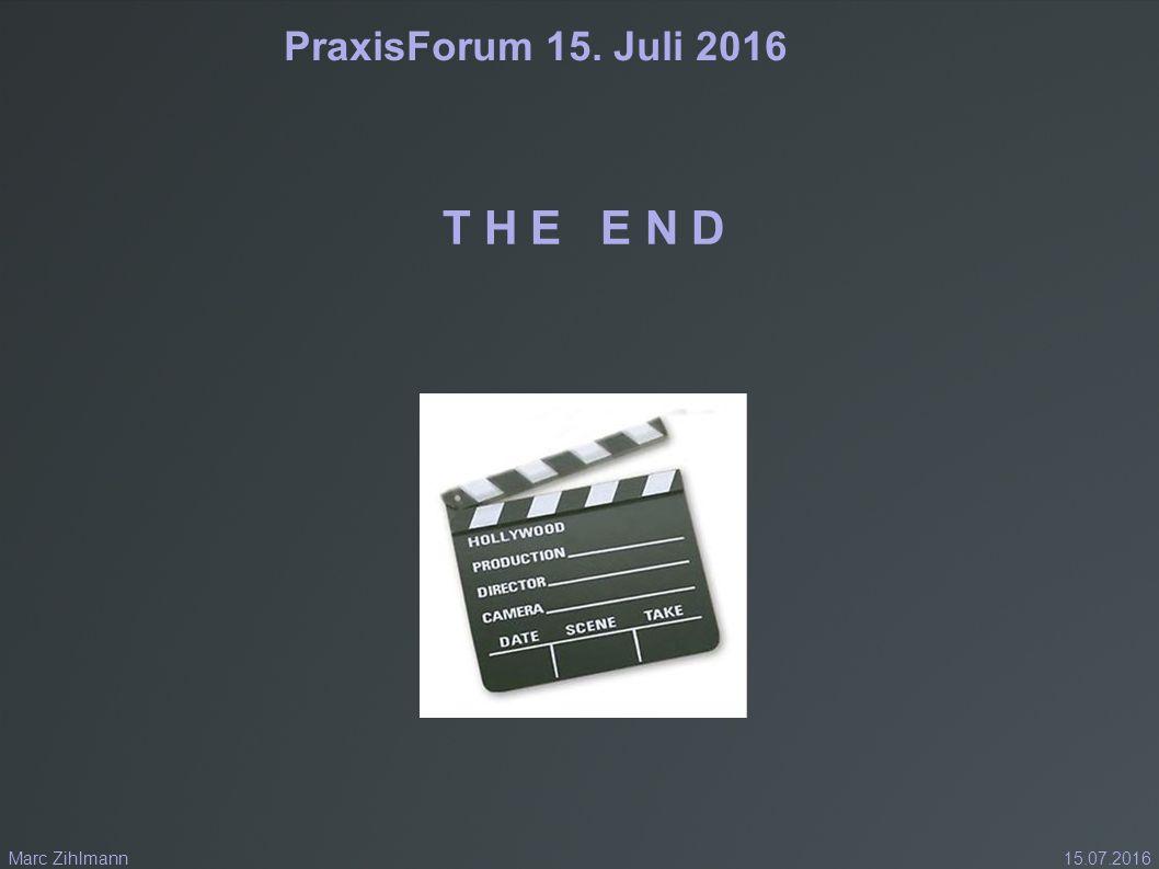 PraxisForum 15. Juli 2016 T H E E N D 15.07.2016Marc Zihlmann