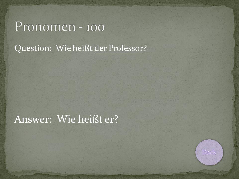Question: Wie heißt der Professor? Answer: Wie heißt er?