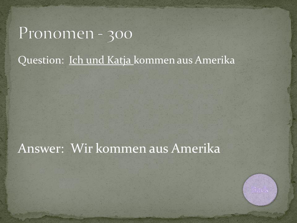 Question: Ich und Katja kommen aus Amerika Answer: Wir kommen aus Amerika
