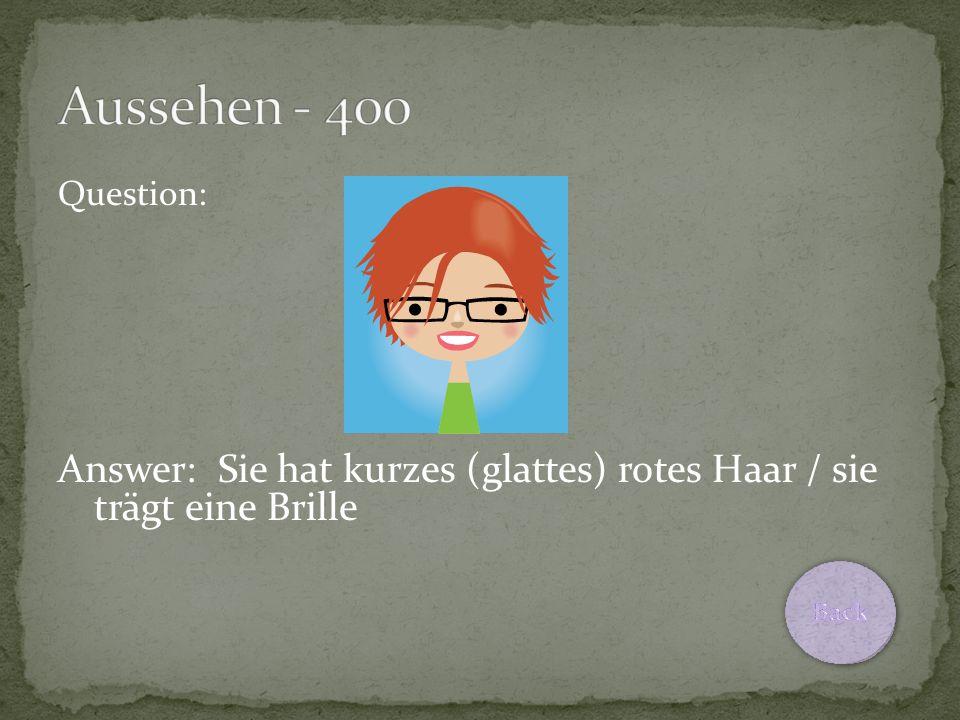 Question: Answer: Sie hat kurzes (glattes) rotes Haar / sie trägt eine Brille