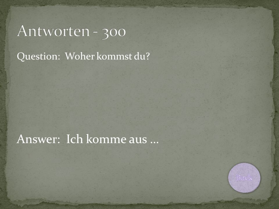 Question: Woher kommst du Answer: Ich komme aus …