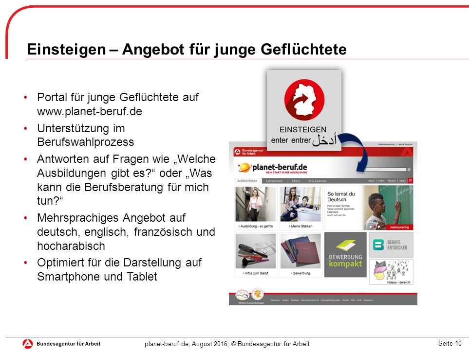Seite 10 planet-beruf.de, August 2016, © Bundesagentur für Arbeit Einsteigen – Angebot für junge Geflüchtete Portal für junge Geflüchtete auf www.plan