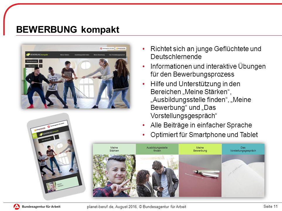 """Seite 11 planet-beruf.de, August 2016, © Bundesagentur für Arbeit Richtet sich an junge Geflüchtete und Deutschlernende Informationen und interaktive Übungen für den Bewerbungsprozess Hilfe und Unterstützung in den Bereichen """"Meine Stärken , """"Ausbildungsstelle finden , """"Meine Bewerbung und """"Das Vorstellungsgespräch Alle Beiträge in einfacher Sprache Optimiert für Smartphone und Tablet BEWERBUNG kompakt"""