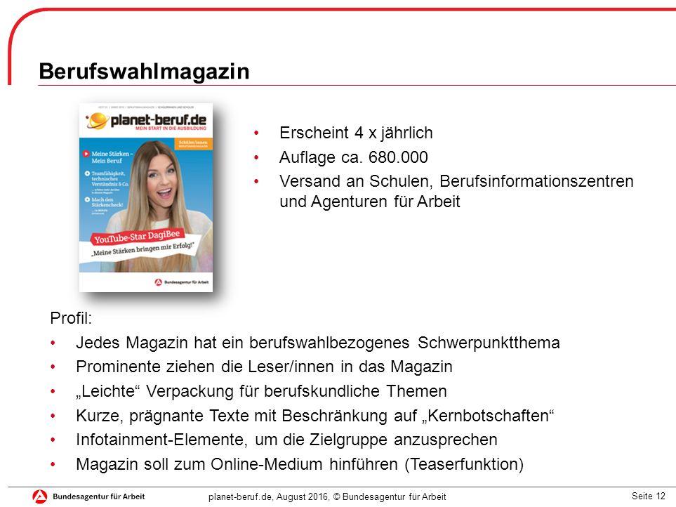 Seite 12 planet-beruf.de, August 2016, © Bundesagentur für Arbeit Berufswahlmagazin Erscheint 4 x jährlich Auflage ca. 680.000 Versand an Schulen, Ber