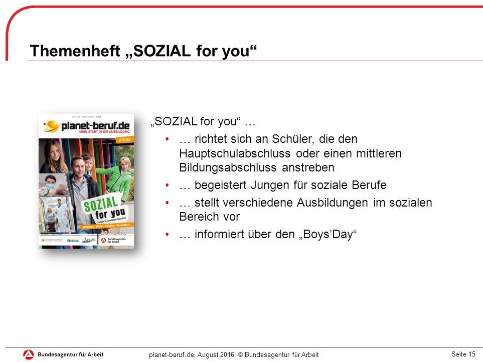 """Seite 15 planet-beruf.de, August 2016, © Bundesagentur für Arbeit """"SOZIAL for you … … richtet sich an Schüler, die den Hauptschulabschluss oder einen mittleren Bildungsabschluss anstreben … begeistert Jungen für soziale Berufe … stellt verschiedene Ausbildungen im sozialen Bereich vor … informiert über den """"Boys'Day Themenheft """"SOZIAL for you"""
