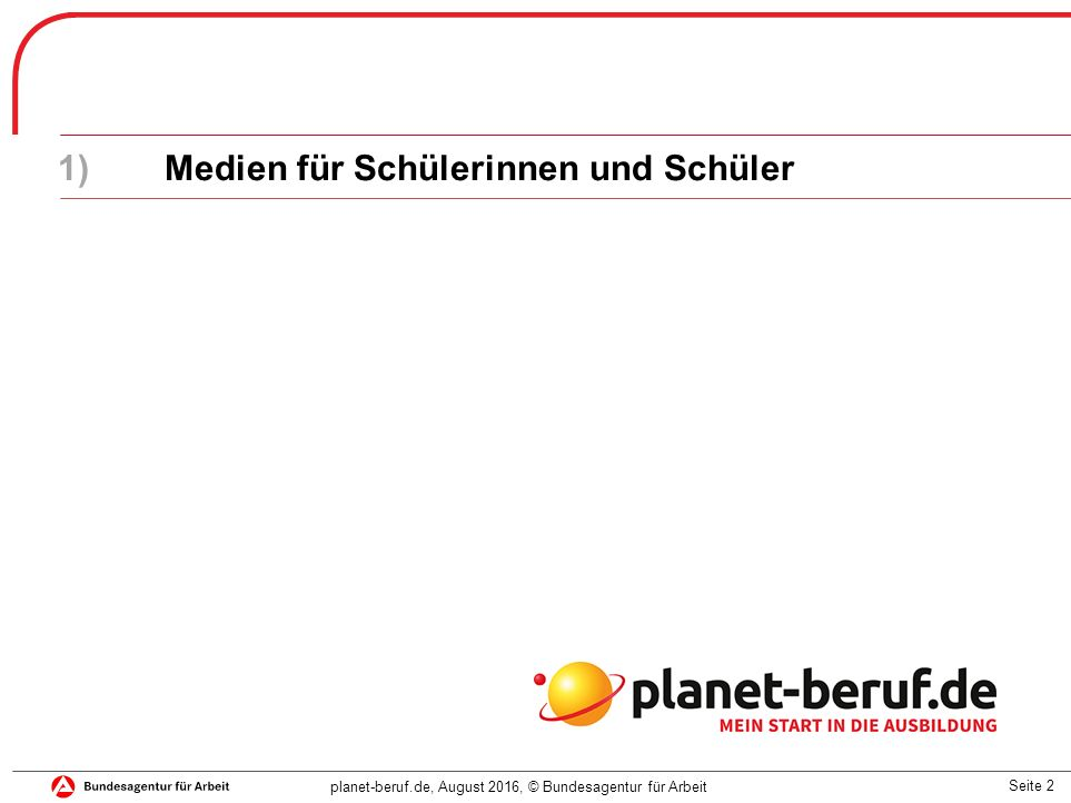 Seite 2 planet-beruf.de, August 2016, © Bundesagentur für Arbeit 1)Medien für Schülerinnen und Schüler