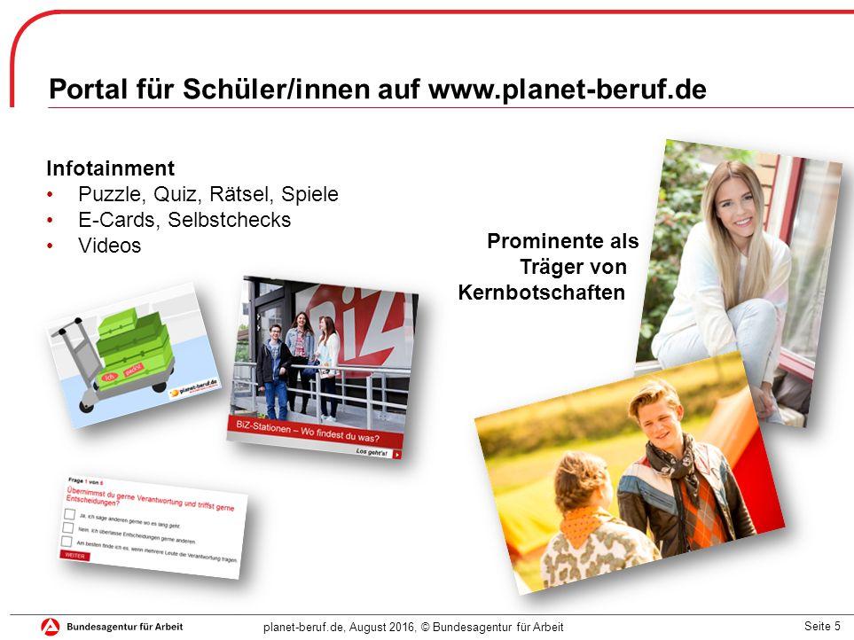 Seite 5 planet-beruf.de, August 2016, © Bundesagentur für Arbeit Portal für Schüler/innen auf www.planet-beruf.de Prominente als Träger von Kernbotschaften Infotainment Puzzle, Quiz, Rätsel, Spiele E-Cards, Selbstchecks Videos