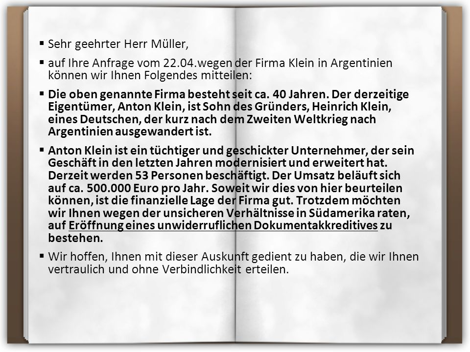  Sehr geehrter Herr Müller,  auf Ihre Anfrage vom 22.04.wegen der Firma Klein in Argentinien können wir Ihnen Folgendes mitteilen:  Die oben genannte Firma besteht seit ca.