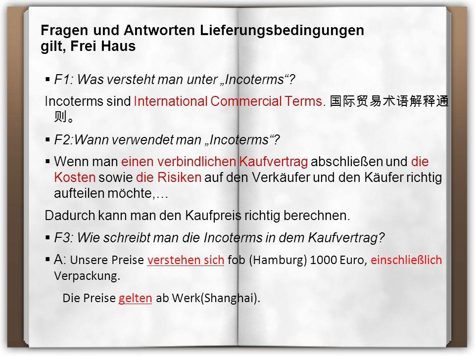 """Fragen und Antworten Lieferungsbedingungen gilt, Frei Haus  F1: Was versteht man unter """"Incoterms""""? Incoterms sind International Commercial Terms. 国际"""
