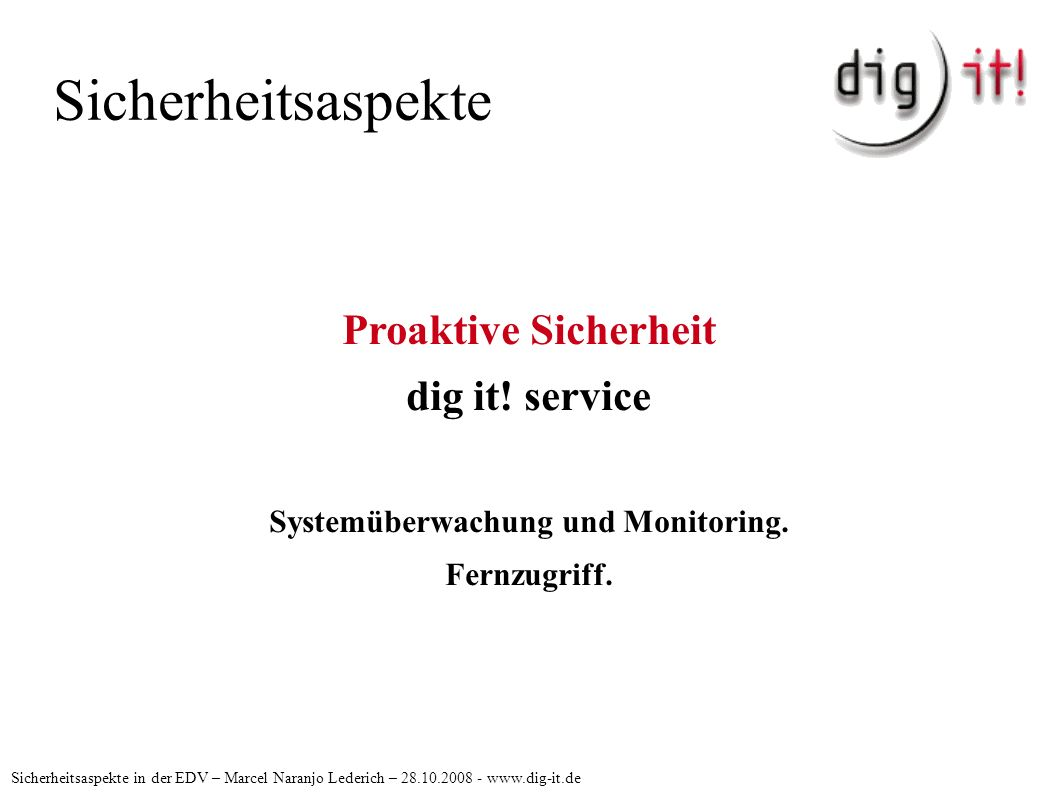 Sicherheitsaspekte Sicherheitsaspekte in der EDV – Marcel Naranjo Lederich – 28.10.2008 - www.dig-it.de Proaktive Sicherheit dig it! service Systemübe