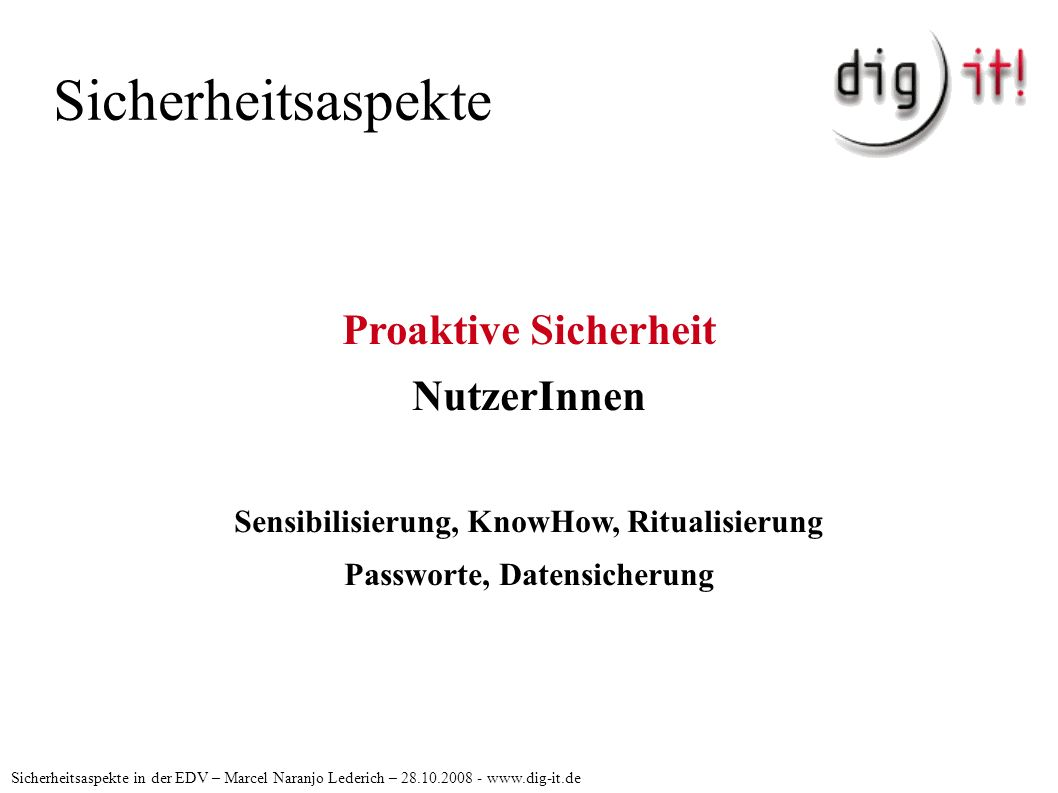 Sicherheitsaspekte Sicherheitsaspekte in der EDV – Marcel Naranjo Lederich – 28.10.2008 - www.dig-it.de Proaktive Sicherheit NutzerInnen Sensibilisierung, KnowHow, Ritualisierung Passworte, Datensicherung
