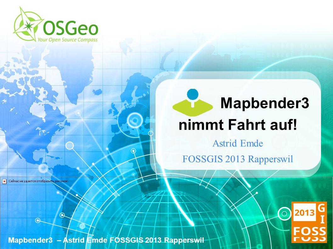 Mapbender3 – Astrid Emde FOSSGIS 2013 Rapperswil Mapbender3 nimmt Fahrt auf.
