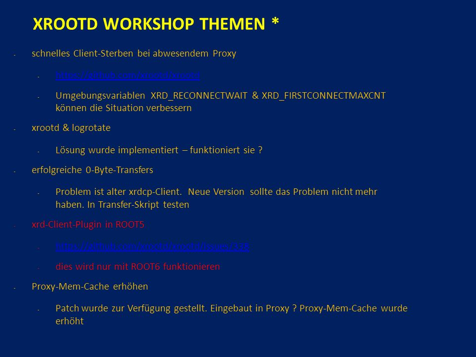 XROOTD WORKSHOP THEMEN * - schnelles Client-Sterben bei abwesendem Proxy - https://github.com/xrootd/xrootd https://github.com/xrootd/xrootd - Umgebungsvariablen XRD_RECONNECTWAIT & XRD_FIRSTCONNECTMAXCNT können die Situation verbessern - xrootd & logrotate - Lösung wurde implementiert – funktioniert sie .