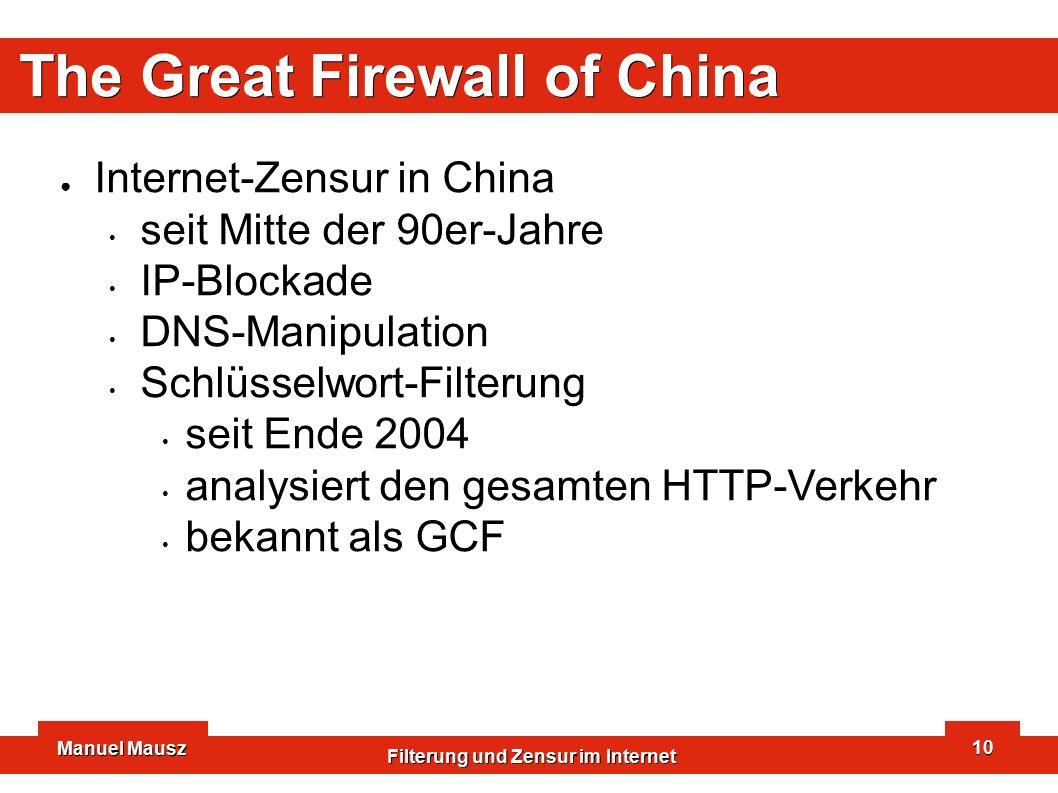 Manuel Mausz Filterung und Zensur im Internet 10 The Great Firewall of China ● Internet-Zensur in China seit Mitte der 90er-Jahre IP-Blockade DNS-Manipulation Schlüsselwort-Filterung seit Ende 2004 analysiert den gesamten HTTP-Verkehr bekannt als GCF