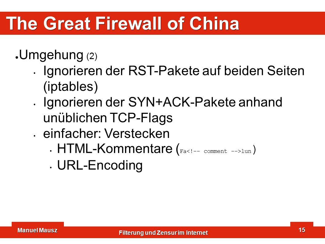 Manuel Mausz Filterung und Zensur im Internet 15 The Great Firewall of China ● Umgehung (2) Ignorieren der RST-Pakete auf beiden Seiten (iptables) Ignorieren der SYN+ACK-Pakete anhand unüblichen TCP-Flags einfacher: Verstecken HTML-Kommentare ( Fa lun ) URL-Encoding