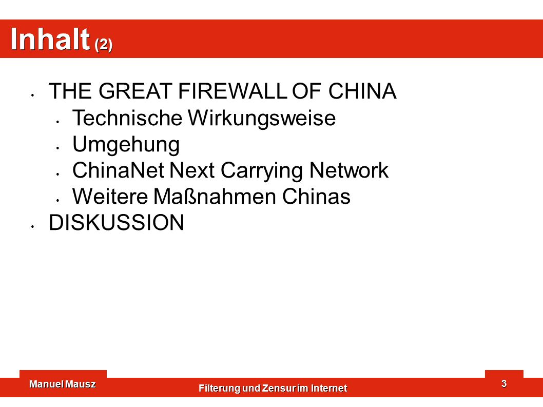 Manuel Mausz Filterung und Zensur im Internet 3 Inhalt (2) THE GREAT FIREWALL OF CHINA Technische Wirkungsweise Umgehung ChinaNet Next Carrying Network Weitere Maßnahmen Chinas DISKUSSION