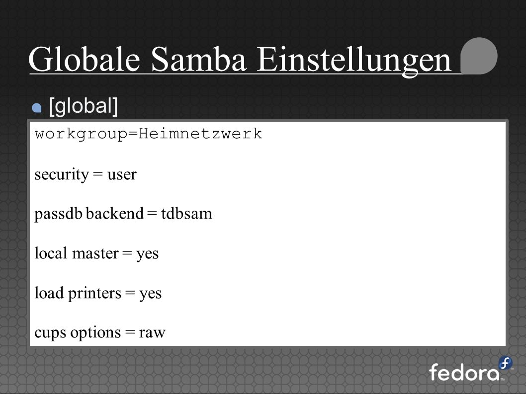 Globale Samba Einstellungen [global] workgroup=Heimnetzwerk security = user passdb backend = tdbsam local master = yes load printers = yes cups option
