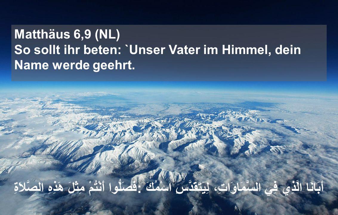 Matthäus 6,9 (NL) So sollt ihr beten: `Unser Vater im Himmel, dein Name werde geehrt.