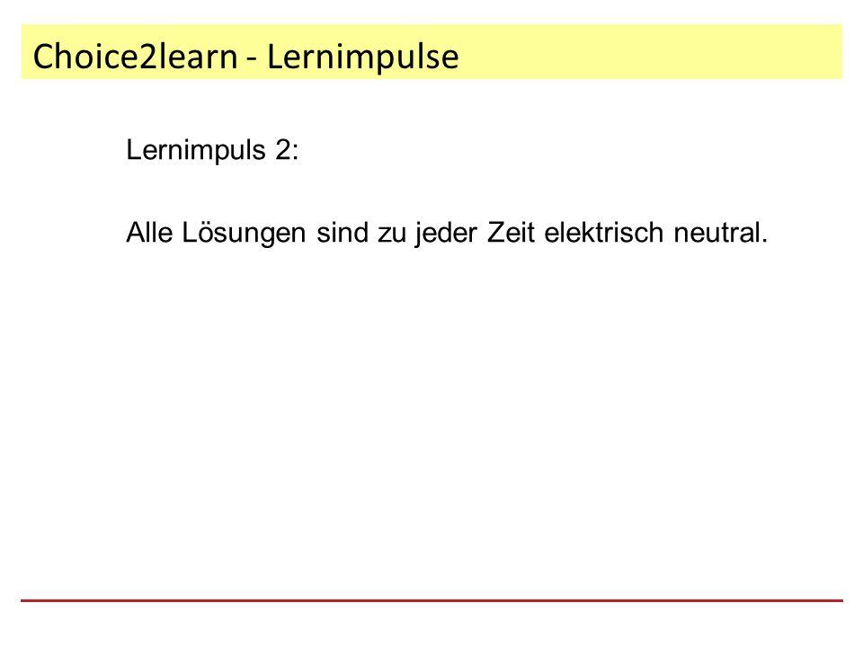 Choice2learn - Lernimpulse Lernimpuls 2: Alle Lösungen sind zu jeder Zeit elektrisch neutral.