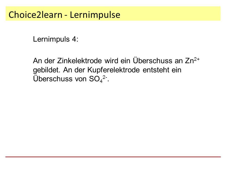 Choice2learn - Lernimpulse Lernimpuls 4: An der Zinkelektrode wird ein Überschuss an Zn 2+ gebildet.