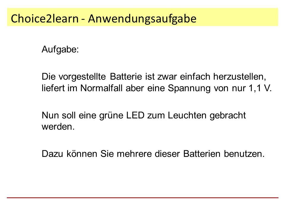 Choice2learn - Anwendungsaufgabe Aufgabe: Die vorgestellte Batterie ist zwar einfach herzustellen, liefert im Normalfall aber eine Spannung von nur 1,1 V.