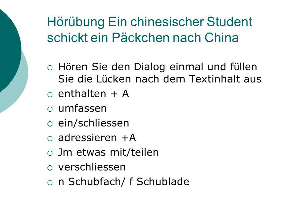 Hörübung Ein chinesischer Student schickt ein Päckchen nach China  H ö ren Sie den Dialog einmal und f ü llen Sie die L ü cken nach dem Textinhalt aus  enthalten + A  umfassen  ein/schliessen  adressieren +A  Jm etwas mit/teilen  verschliessen  n Schubfach/ f Schublade