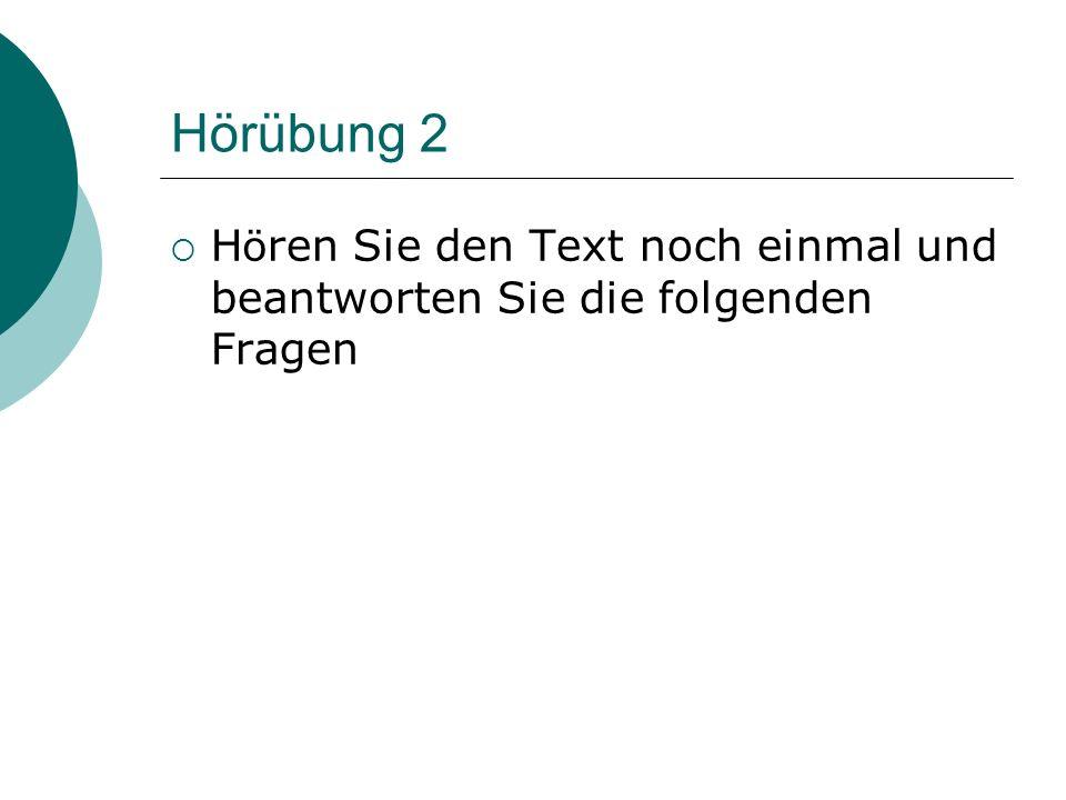 Hörübung 2  H ö ren Sie den Text noch einmal und beantworten Sie die folgenden Fragen