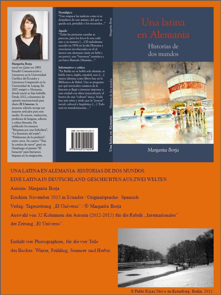 """© Pablo Rojas, Nieve en Kreuzberg, Berlín, 2012 UNA LATINA EN ALEMANIA: HISTORIAS DE DOS MUNDOS EINE LATINA IN DEUTSCHLAND: GESCHICHTEN AUS ZWEI WELTEN Autorin: Margarita Borja Erschien November 2015 in Ecuador / Originalsprache: Spanisch Verlag: Tageszeitung """"El Universo / © Margarita Borja Auswahl von 32 Kolumnen der Autorin (2012-2015) für die Rubrik """"Internationales der Zeitung """"El Universo ."""