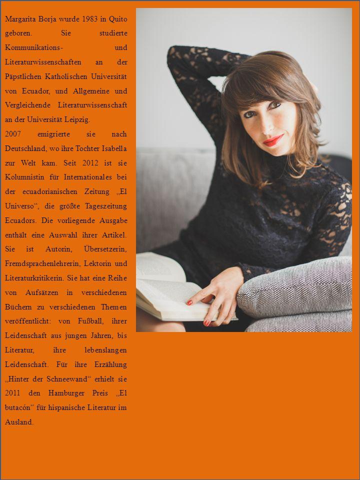 Margarita Borja wurde 1983 in Quito geboren. Sie studierte Kommunikations- und Literaturwissenschaften an der Päpstlichen Katholischen Universität von