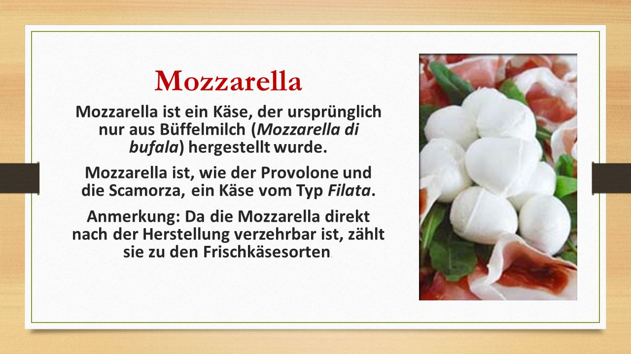 Mozzarella Mozzarella ist ein Käse, der ursprünglich nur aus Büffelmilch (Mozzarella di bufala) hergestellt wurde. Mozzarella ist, wie der Provolone u