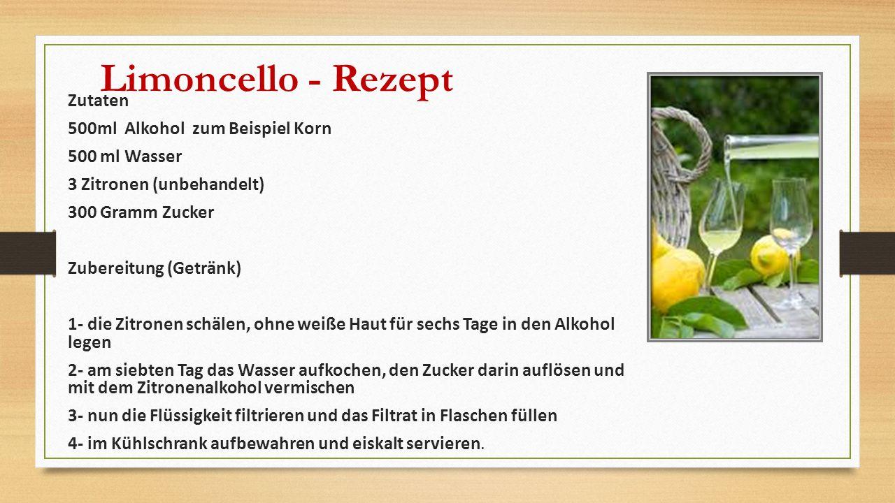 Limoncello - Rezept Zutaten 500ml Alkohol zum Beispiel Korn 500 ml Wasser 3 Zitronen (unbehandelt) 300 Gramm Zucker Zubereitung (Getränk) 1- die Zitronen schälen, ohne weiße Haut für sechs Tage in den Alkohol legen 2- am siebten Tag das Wasser aufkochen, den Zucker darin auflösen und mit dem Zitronenalkohol vermischen 3- nun die Flüssigkeit filtrieren und das Filtrat in Flaschen füllen 4- im Kühlschrank aufbewahren und eiskalt servieren.