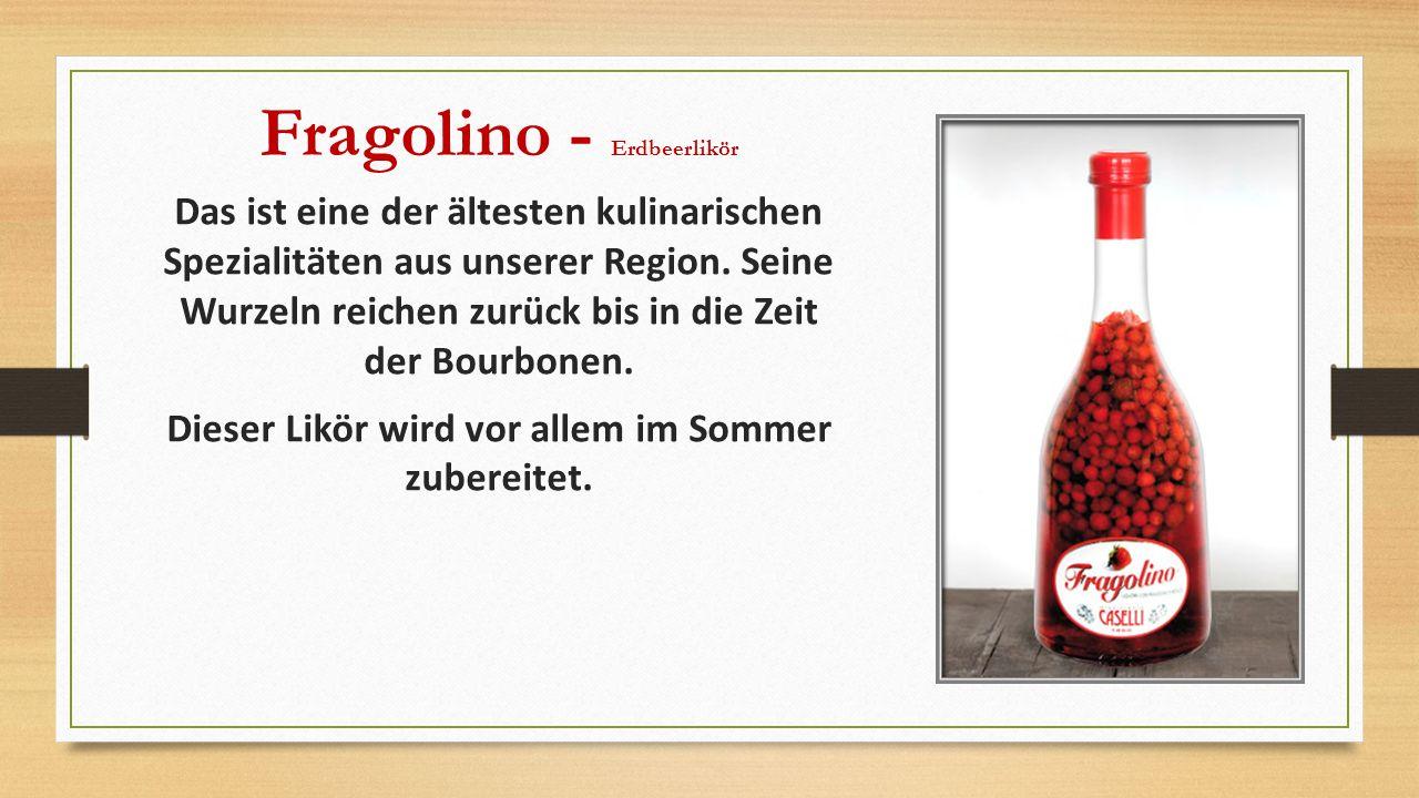 Fragolino - Erdbeerlikör Das ist eine der ältesten kulinarischen Spezialitäten aus unserer Region. Seine Wurzeln reichen zurück bis in die Zeit der Bo