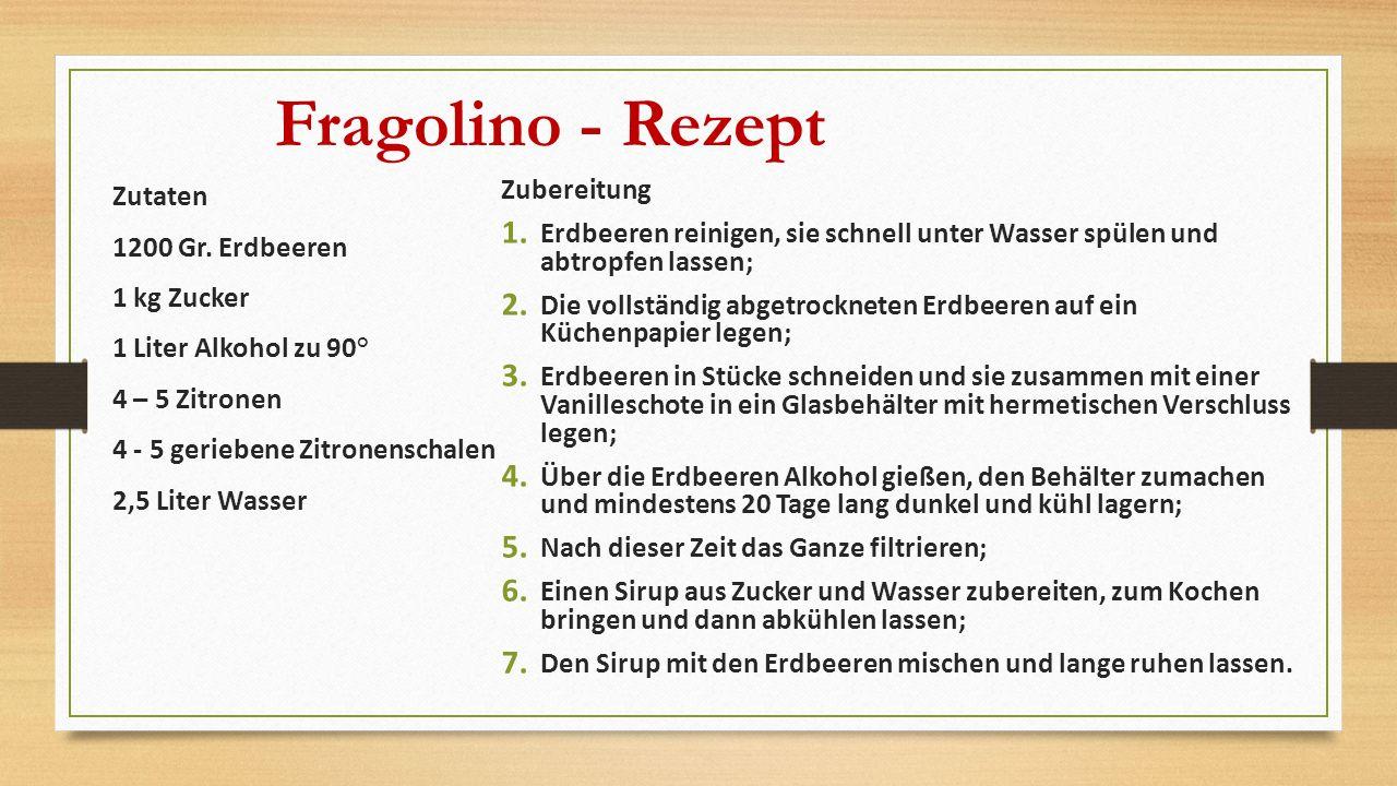 Fragolino - Rezept Zutaten 1200 Gr. Erdbeeren 1 kg Zucker 1 Liter Alkohol zu 90° 4 – 5 Zitronen 4 - 5 geriebene Zitronenschalen 2,5 Liter Wasser Zuber