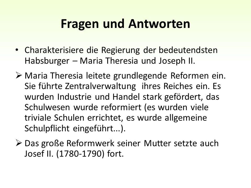 Fragen und Antworten Charakterisiere die Regierung der bedeutendsten Habsburger – Maria Theresia und Joseph II.