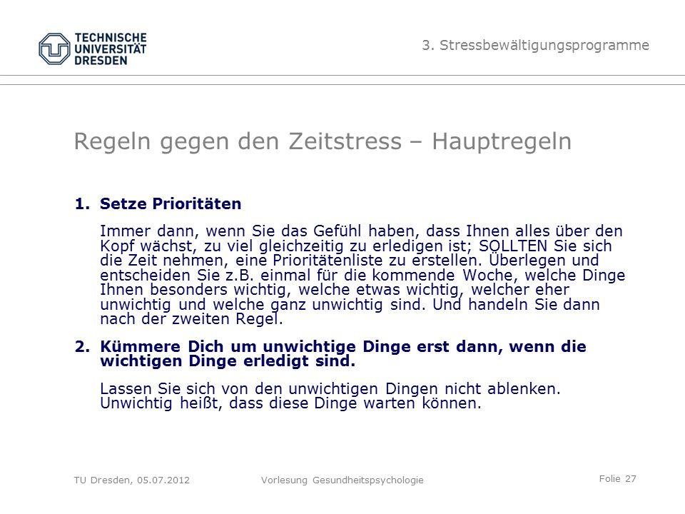 Folie 27 TU Dresden, 05.07.2012Vorlesung Gesundheitspsychologie Regeln gegen den Zeitstress – Hauptregeln 1.Setze Prioritäten Immer dann, wenn Sie das Gefühl haben, dass Ihnen alles über den Kopf wächst, zu viel gleichzeitig zu erledigen ist; SOLLTEN Sie sich die Zeit nehmen, eine Prioritätenliste zu erstellen.