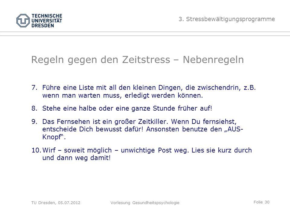Folie 30 TU Dresden, 05.07.2012Vorlesung Gesundheitspsychologie Regeln gegen den Zeitstress – Nebenregeln 7.Führe eine Liste mit all den kleinen Dingen, die zwischendrin, z.B.