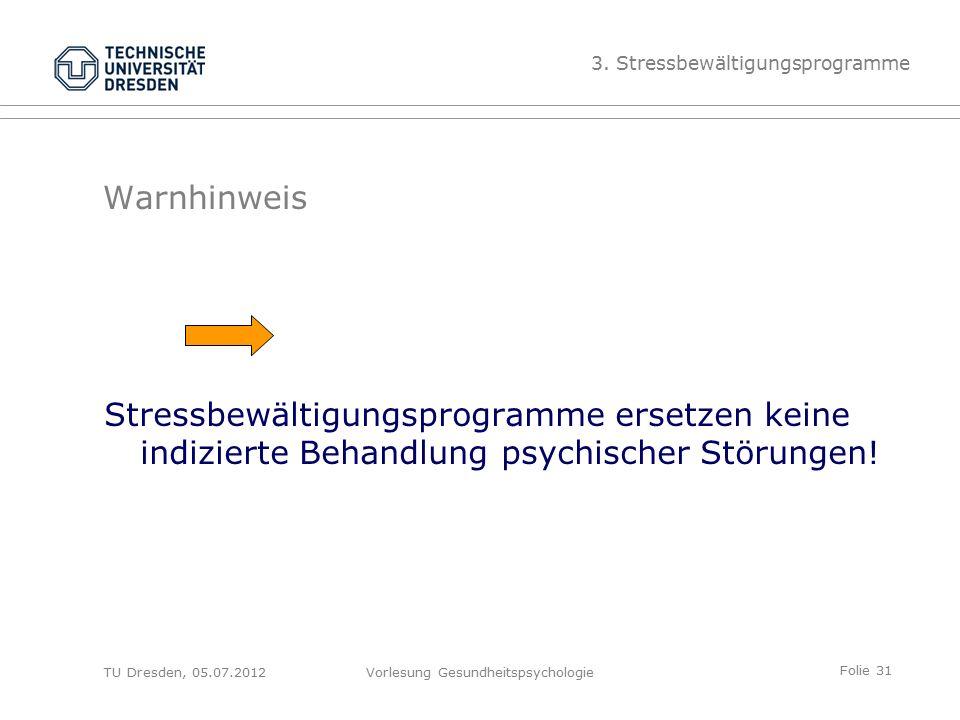 Folie 31 TU Dresden, 05.07.2012Vorlesung Gesundheitspsychologie Warnhinweis Stressbewältigungsprogramme ersetzen keine indizierte Behandlung psychischer Störungen.