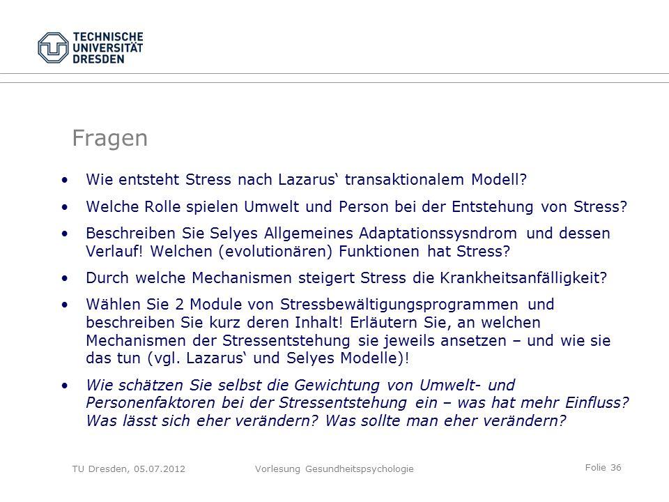 Folie 36 TU Dresden, 05.07.2012Vorlesung Gesundheitspsychologie Fragen Wie entsteht Stress nach Lazarus' transaktionalem Modell.
