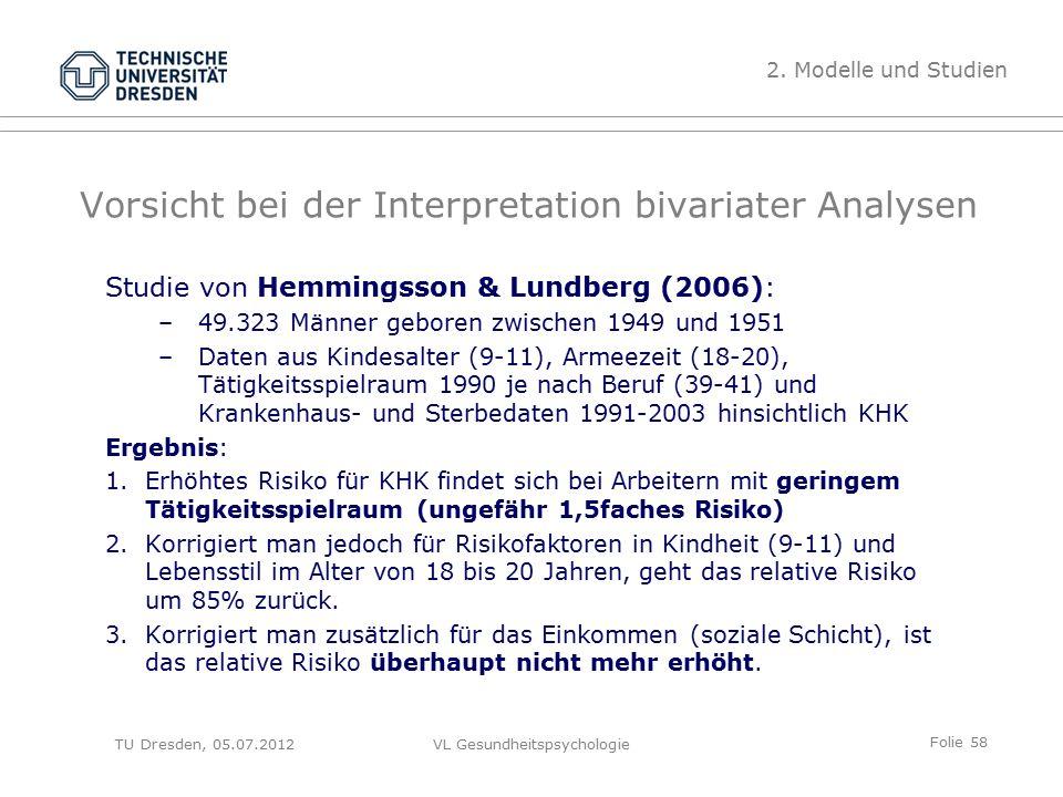 Folie 58 VL Gesundheitspsychologie Vorsicht bei der Interpretation bivariater Analysen Studie von Hemmingsson & Lundberg (2006): –49.323 Männer geboren zwischen 1949 und 1951 –Daten aus Kindesalter (9-11), Armeezeit (18-20), Tätigkeitsspielraum 1990 je nach Beruf (39-41) und Krankenhaus- und Sterbedaten 1991-2003 hinsichtlich KHK Ergebnis: 1.Erhöhtes Risiko für KHK findet sich bei Arbeitern mit geringem Tätigkeitsspielraum (ungefähr 1,5faches Risiko) 2.Korrigiert man jedoch für Risikofaktoren in Kindheit (9-11) und Lebensstil im Alter von 18 bis 20 Jahren, geht das relative Risiko um 85% zurück.